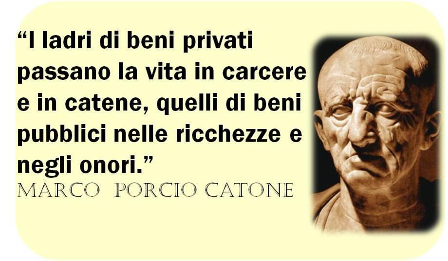 I ladri di beni privati passano la vita in carcere e in catene, quelli di beni pubblici nelle ricchezze e negli onori - disse Catone